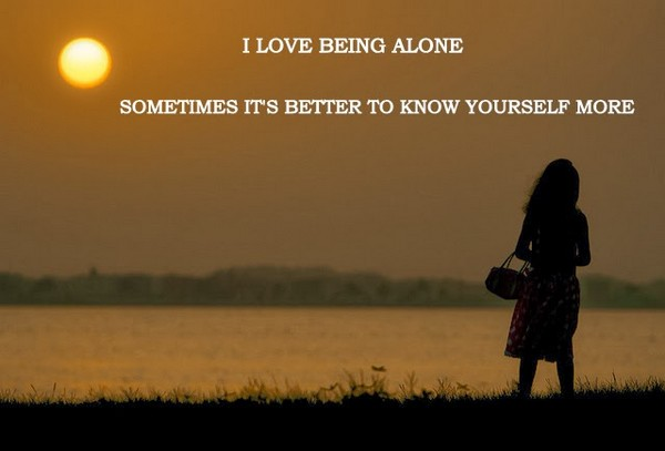 I Love Being Alone Sometimes Its Better To Know Yourself More