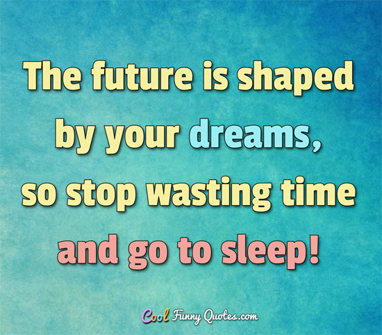 The future is shaped by your dreams, so stop wasting time
