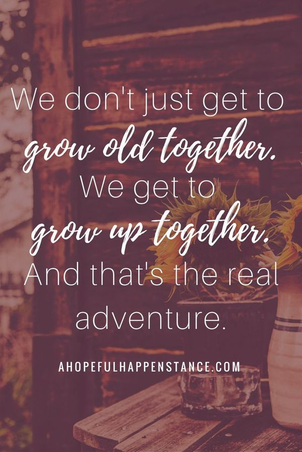 We don\'t just get to grow old together, we get to grow up ...
