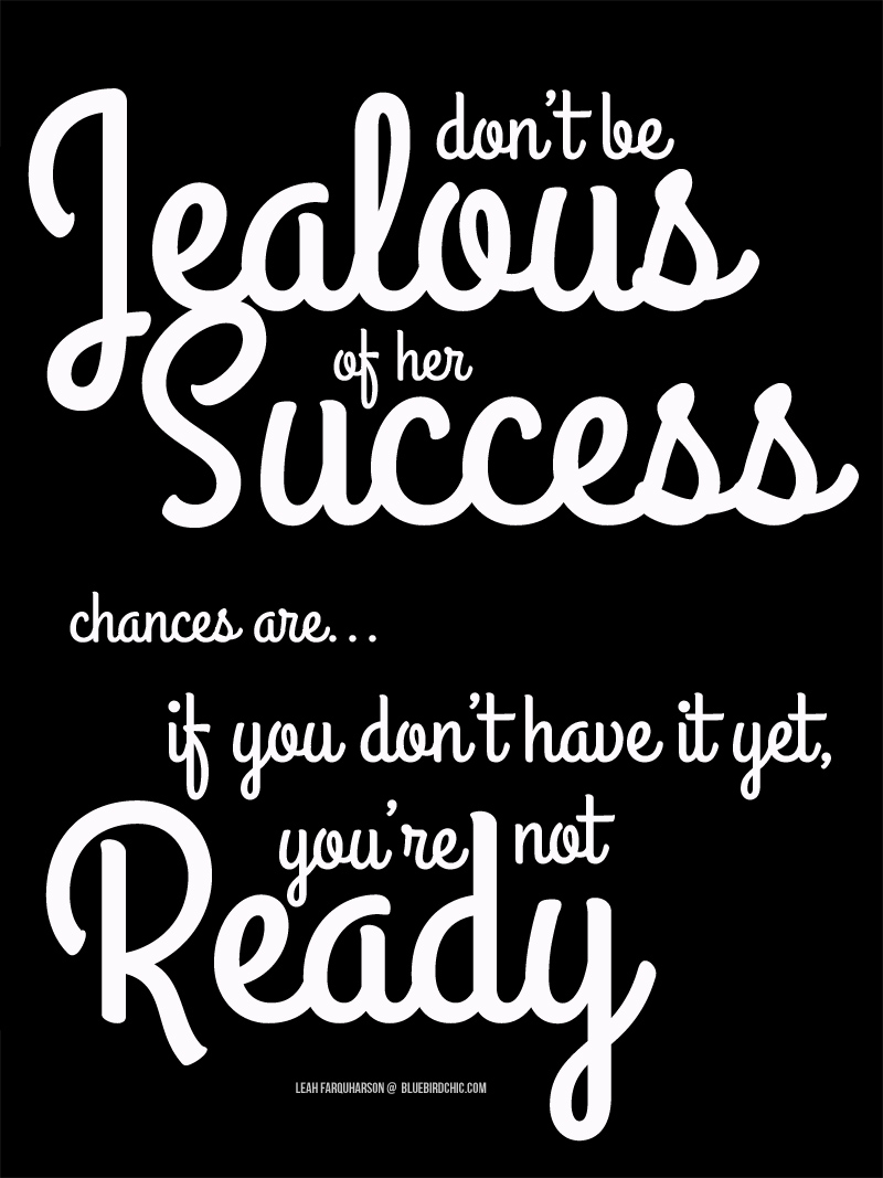 Dont Be Jealous Of Her Success Chances Are If You Dont Have It Yet