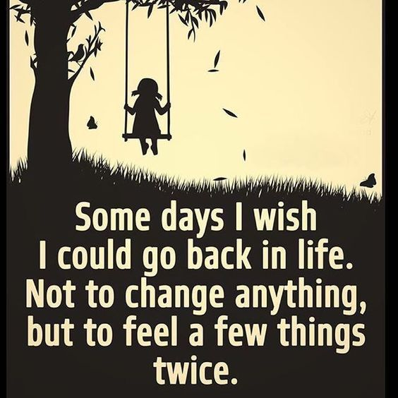 Some Days I Wish I Could Go Back In Life Not To Change Anything But To