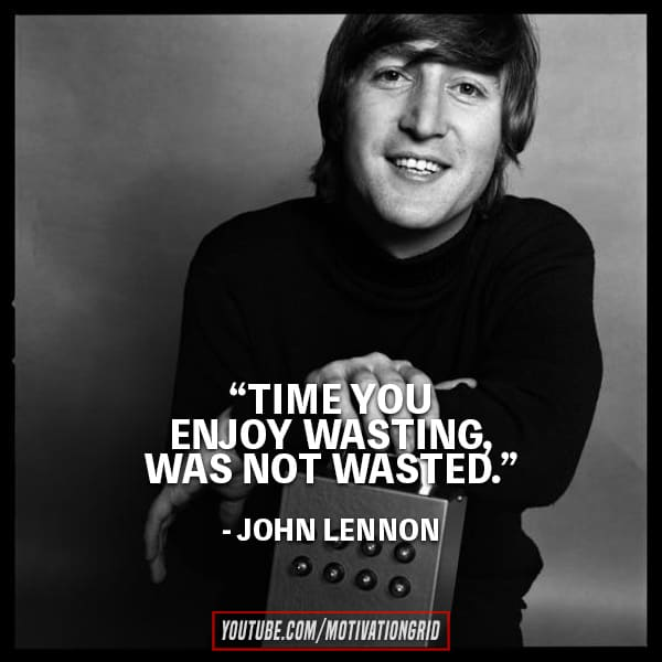 Time You Enjoy Wasting Is Not Wasted John Lennon