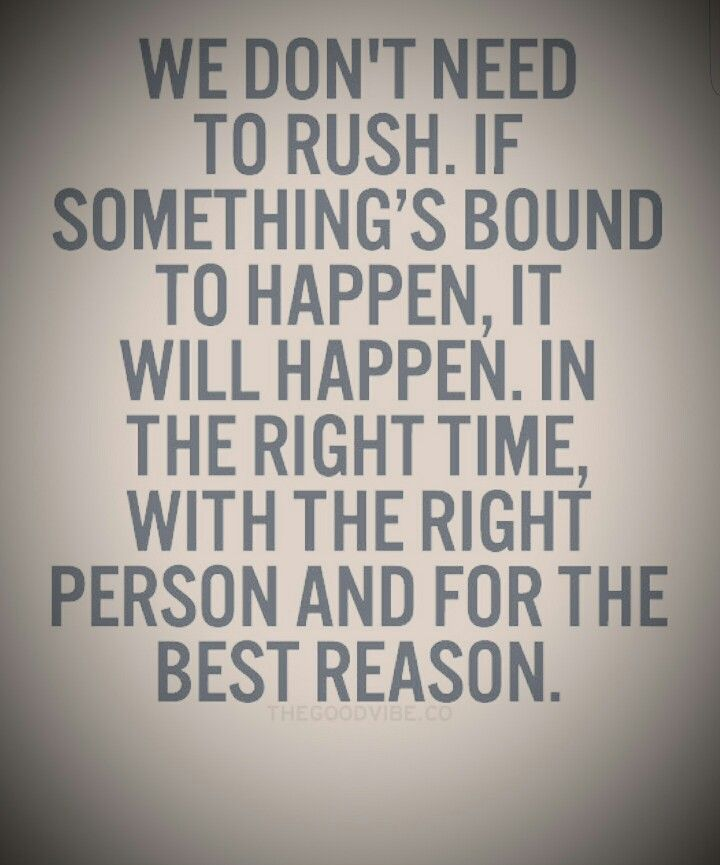 We Dont Need To Rush If Somethings Bound To Happen It Will