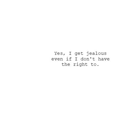 Yes I Get Jealous Even If I Dont Have The Right To