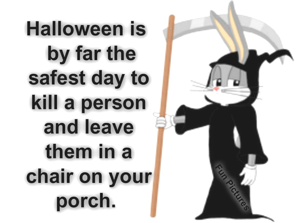 halloween is by far the safest day to kill a person and leave then in a chair on your porch