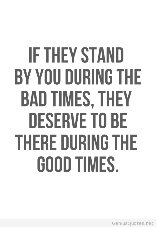 If They Stand By You During The Bad Times They Deserve To Be There