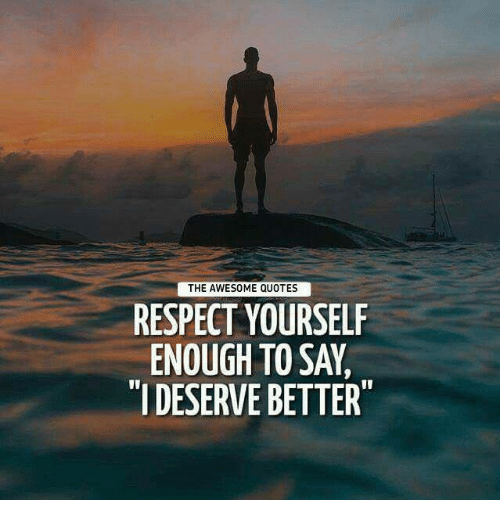 respect yourself enough to say i deserve better