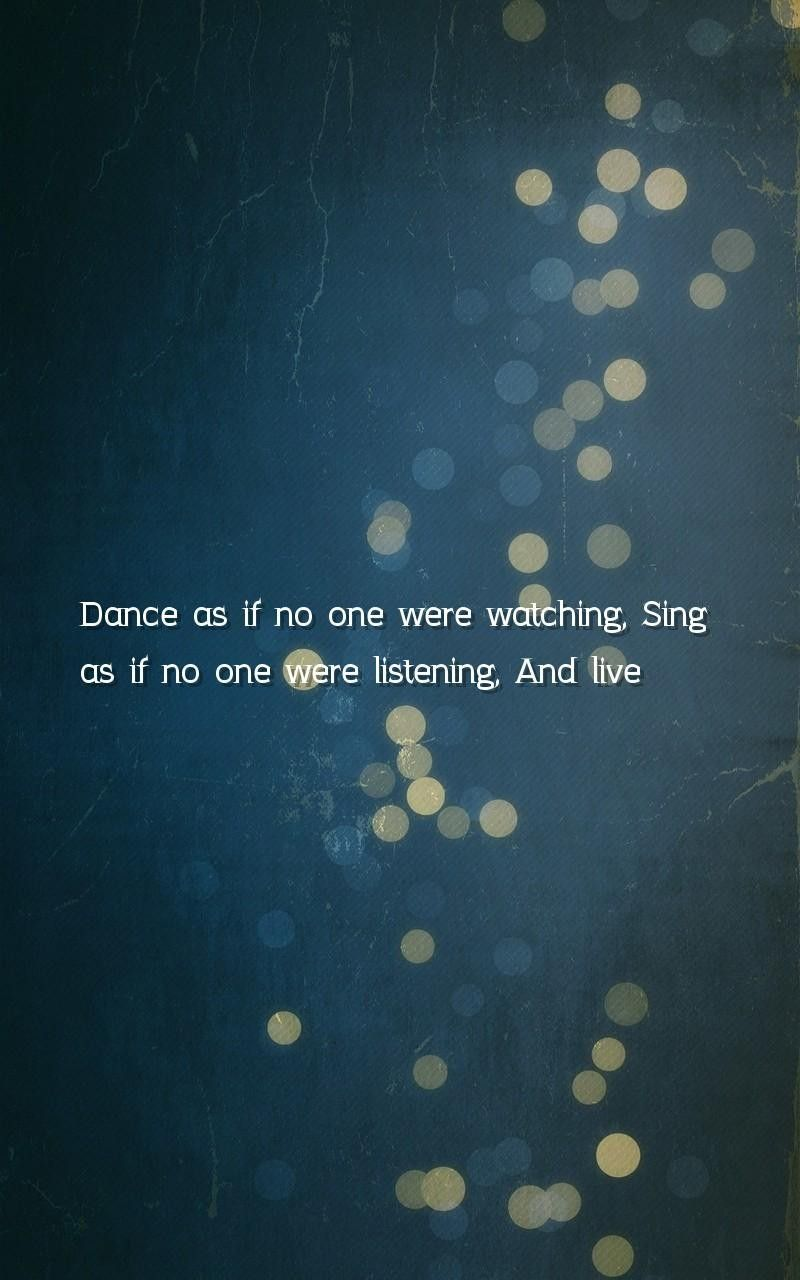 Dance As If No One Were Watching Sing As If No One Were Listening And Live