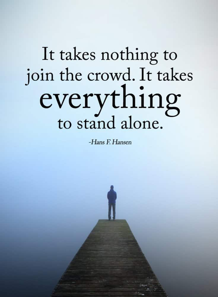 it takes nothing to join the crowd. it takes everything to stand alone.  hans f. hansen
