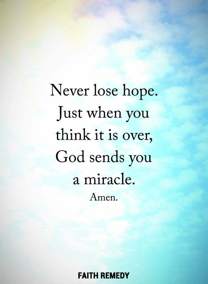 Never Lose Hope Just When You Think It Is Over God Sends You A Miracle Amen
